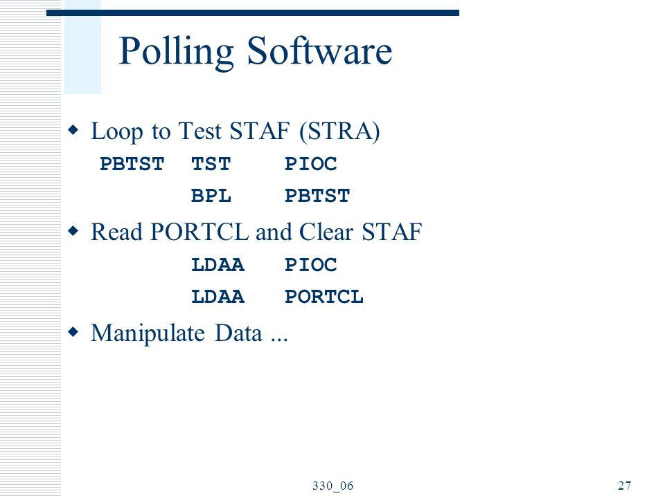 330_0627 Polling Software  Loop to Test STAF (STRA) PBTST TST PIOC BPL PBTST  Read PORTCL and Clear STAF LDAA PIOC LDAA PORTCL  Manipulate Data...