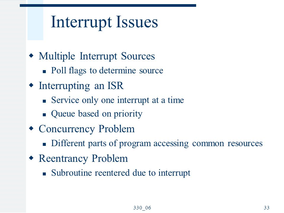 330_0633 Interrupt Issues  Multiple Interrupt Sources Poll flags to determine source  Interrupting an ISR Service only one interrupt at a time Queue