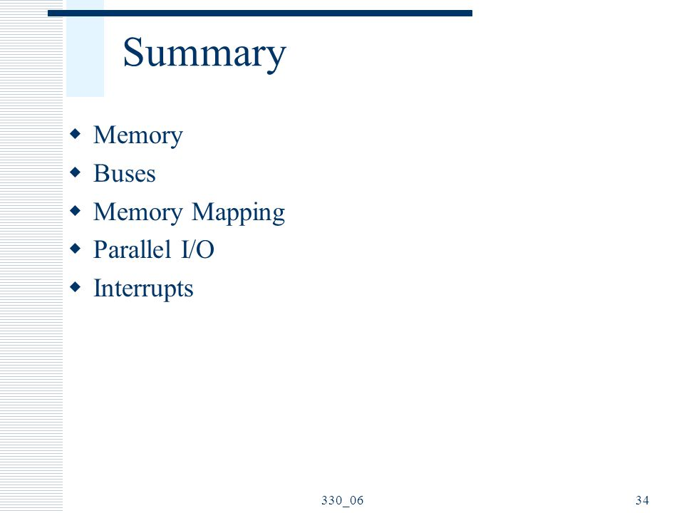 330_0634 Summary  Memory  Buses  Memory Mapping  Parallel I/O  Interrupts