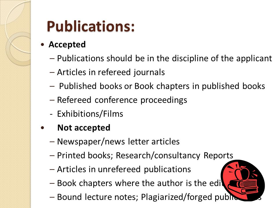 Publications: Accepted –Publications should be in the discipline of the applicant –Articles in refereed journals – Published books or Book chapters in published books –Refereed conference proceedings - Exhibitions/Films Not accepted –Newspaper/news letter articles –Printed books; Research/consultancy Reports –Articles in unrefereed publications –Book chapters where the author is the editor –Bound lecture notes; Plagiarized/forged publications