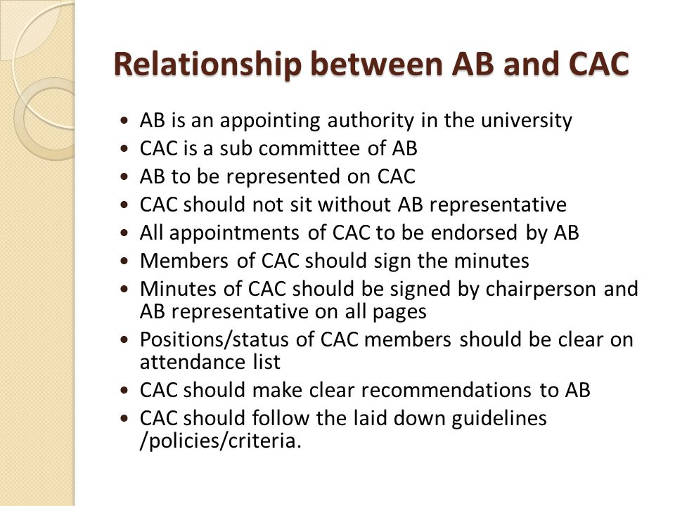 Relationship between AB and CAC AB is an appointing authority in the university CAC is a sub committee of AB AB to be represented on CAC CAC should not sit without AB representative All appointments of CAC to be endorsed by AB Members of CAC should sign the minutes Minutes of CAC should be signed by chairperson and AB representative on all pages Positions/status of CAC members should be clear on attendance list CAC should make clear recommendations to AB CAC should follow the laid down guidelines /policies/criteria.