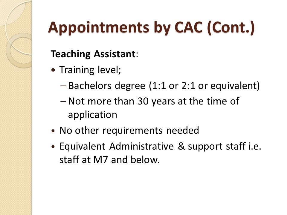 Appointments by CAC (Cont.) Teaching Assistant: Training level; –Bachelors degree (1:1 or 2:1 or equivalent) –Not more than 30 years at the time of application No other requirements needed Equivalent Administrative & support staff i.e.