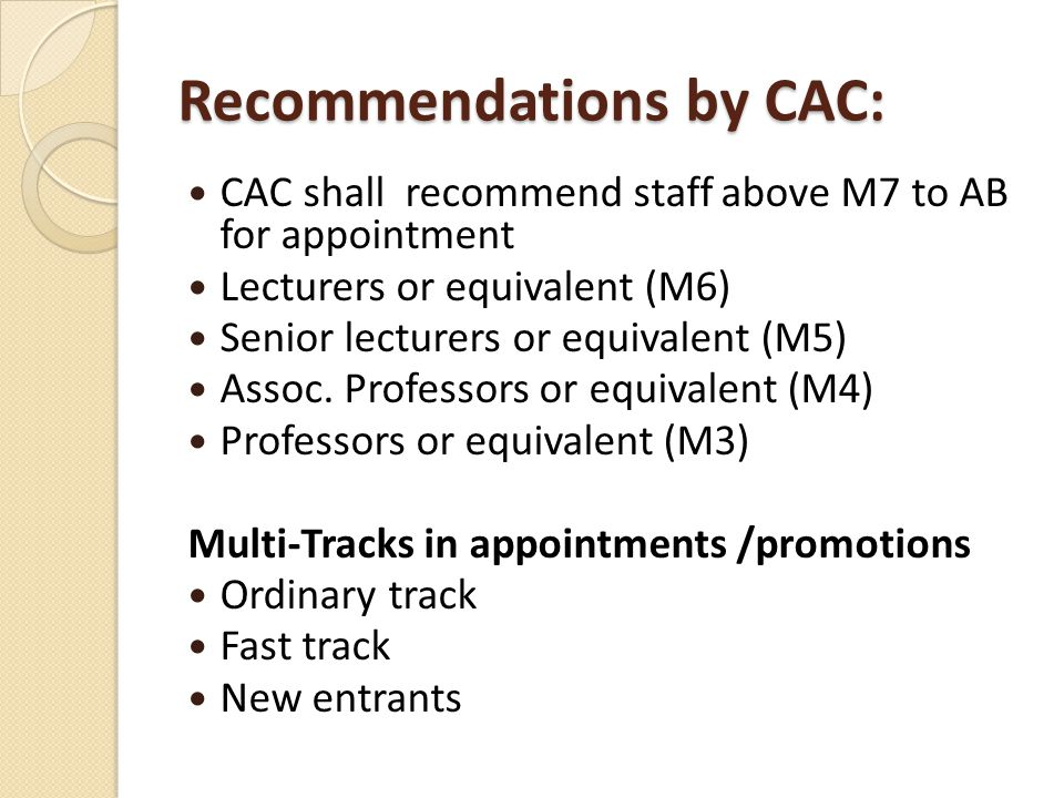 Recommendations by CAC: CAC shall recommend staff above M7 to AB for appointment Lecturers or equivalent (M6) Senior lecturers or equivalent (M5) Assoc.