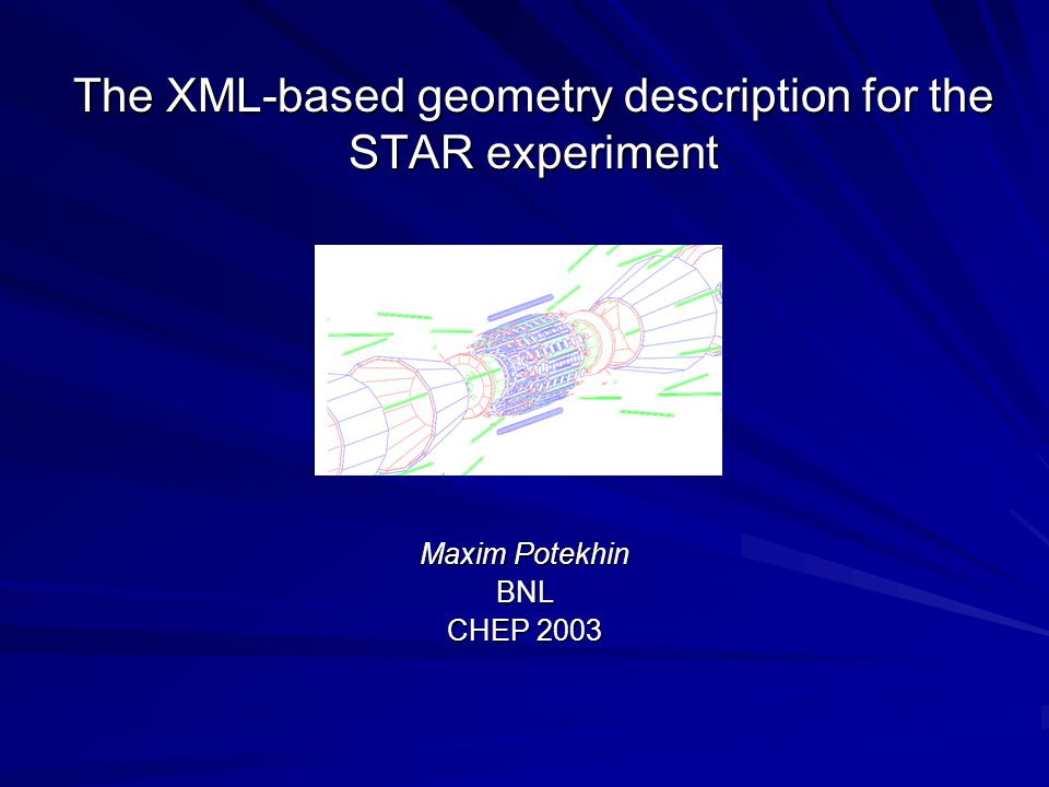 The XML-based geometry description for the STAR experiment Maxim Potekhin BNL CHEP 2003