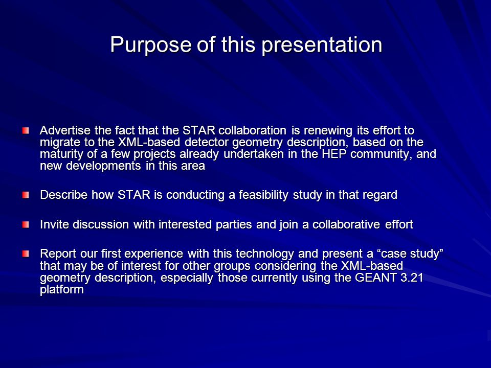 Purpose of this presentation Advertise the fact that the STAR collaboration is renewing its effort to migrate to the XML-based detector geometry description, based on the maturity of a few projects already undertaken in the HEP community, and new developments in this area Describe how STAR is conducting a feasibility study in that regard Invite discussion with interested parties and join a collaborative effort Report our first experience with this technology and present a case study that may be of interest for other groups considering the XML-based geometry description, especially those currently using the GEANT 3.21 platform