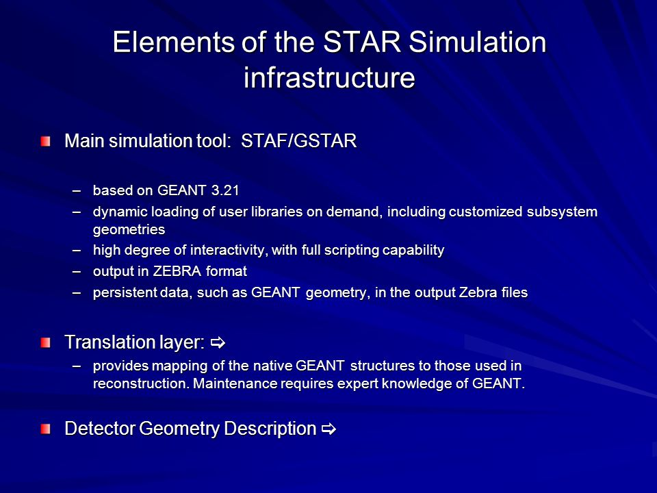 Elements of the STAR Simulation infrastructure Main simulation tool: STAF/GSTAR –based on GEANT 3.21 –dynamic loading of user libraries on demand, including customized subsystem geometries –high degree of interactivity, with full scripting capability –output in ZEBRA format –persistent data, such as GEANT geometry, in the output Zebra files Translation layer:  –provides mapping of the native GEANT structures to those used in reconstruction.