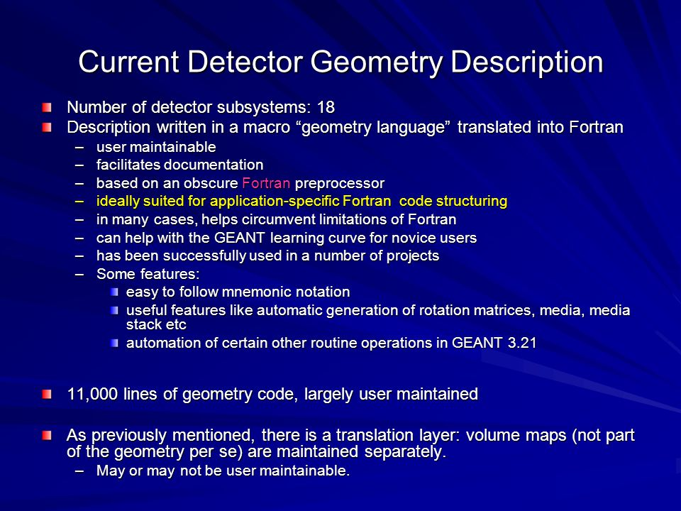 Current Detector Geometry Description Number of detector subsystems: 18 Description written in a macro geometry language translated into Fortran –user maintainable –facilitates documentation –based on an obscure Fortran preprocessor –ideally suited for application-specific Fortran code structuring –in many cases, helps circumvent limitations of Fortran –can help with the GEANT learning curve for novice users –has been successfully used in a number of projects –Some features: easy to follow mnemonic notation useful features like automatic generation of rotation matrices, media, media stack etc automation of certain other routine operations in GEANT 3.21 11,000 lines of geometry code, largely user maintained As previously mentioned, there is a translation layer: volume maps (not part of the geometry per se) are maintained separately.