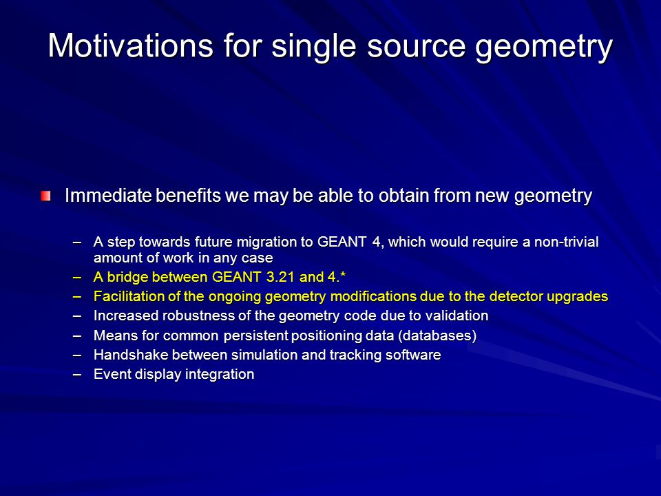 Motivations for single source geometry Immediate benefits we may be able to obtain from new geometry –A step towards future migration to GEANT 4, which would require a non-trivial amount of work in any case –A bridge between GEANT 3.21 and 4.* –Facilitation of the ongoing geometry modifications due to the detector upgrades –Increased robustness of the geometry code due to validation –Means for common persistent positioning data (databases) –Handshake between simulation and tracking software –Event display integration