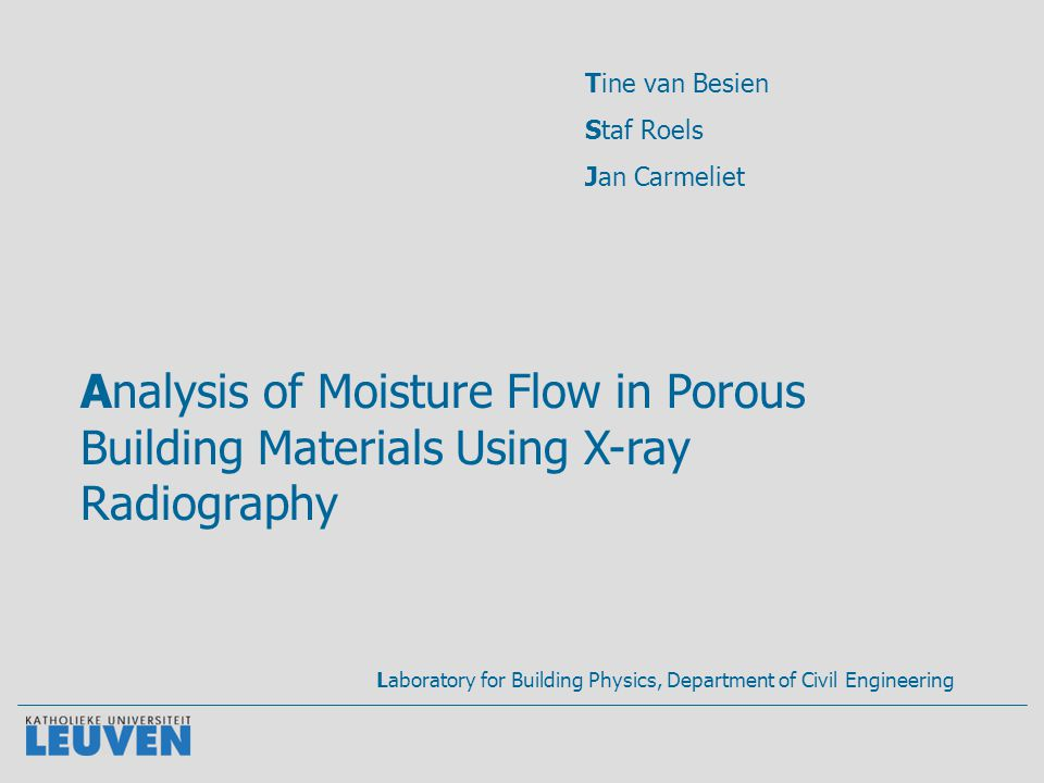 Analysis of Moisture Flow in Porous Building Materials Using X-ray Radiography Tine van Besien Staf Roels Jan Carmeliet Laboratory for Building Physics, Department of Civil Engineering