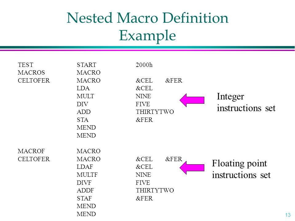 13 TEST START 2000h MACROSMACRO CELTOFERMACRO&CEL &FER LDA&CEL MULTNINE DIVFIVE ADDTHIRTYTWO STA&FER MEND MACROFMACRO CELTOFERMACRO&CEL &FER LDAF&CEL MULTFNINE DIVFFIVE ADDFTHIRTYTWO STAF&FER MEND Integer instructions set Floating point instructions set Nested Macro Definition Example