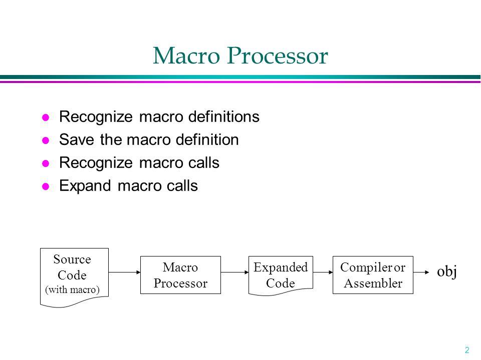 2 Macro Processor l Recognize macro definitions l Save the macro definition l Recognize macro calls l Expand macro calls Source Code (with macro) Macro Processor Expanded Code Compiler or Assembler obj