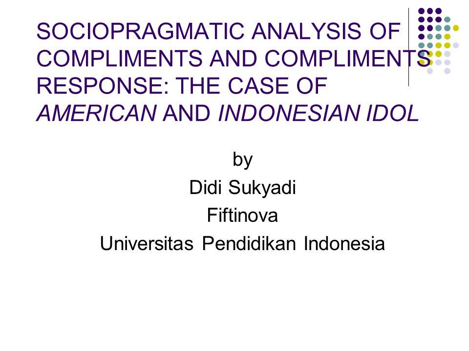 SOCIOPRAGMATIC ANALYSIS OF COMPLIMENTS AND COMPLIMENTS RESPONSE: THE CASE OF AMERICAN AND INDONESIAN IDOL by Didi Sukyadi Fiftinova Universitas Pendidikan Indonesia