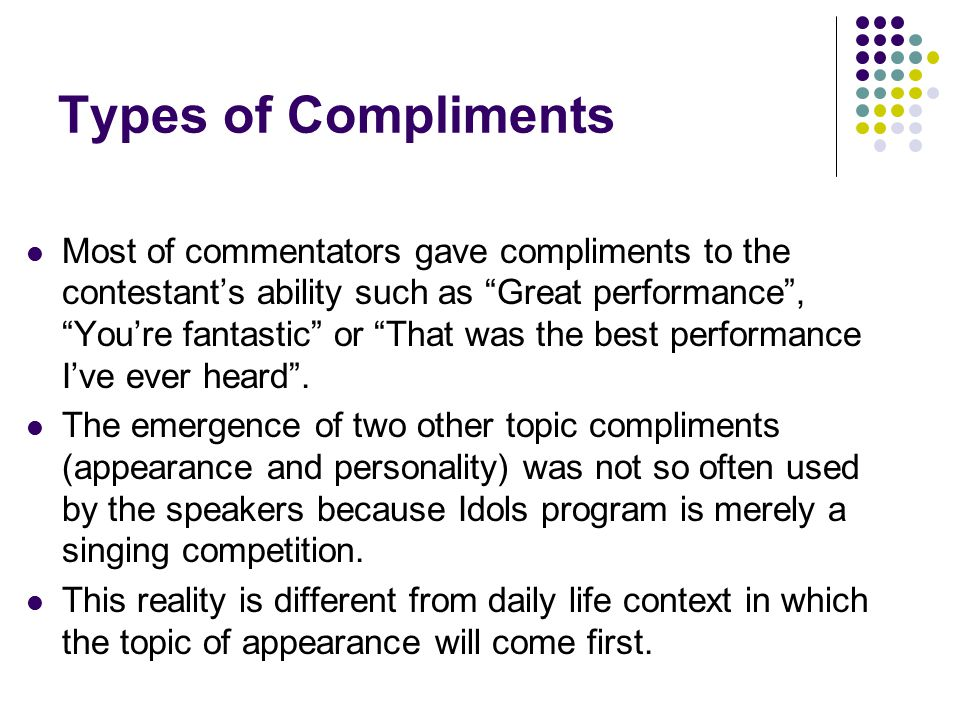 Types of Compliments Most of commentators gave compliments to the contestant's ability such as Great performance , You're fantastic or That was the best performance I've ever heard .