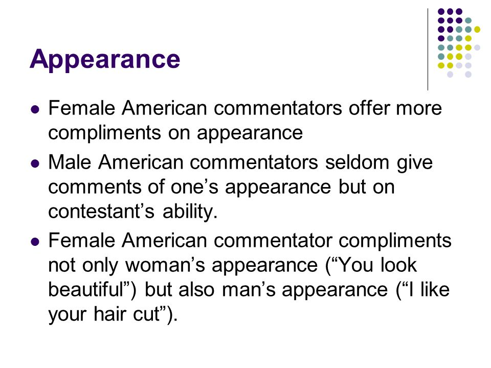 Appearance Female American commentators offer more compliments on appearance Male American commentators seldom give comments of one's appearance but on contestant's ability.
