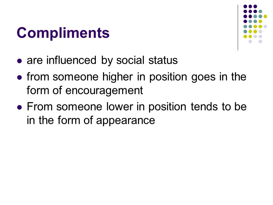 Compliments are influenced by social status from someone higher in position goes in the form of encouragement From someone lower in position tends to be in the form of appearance