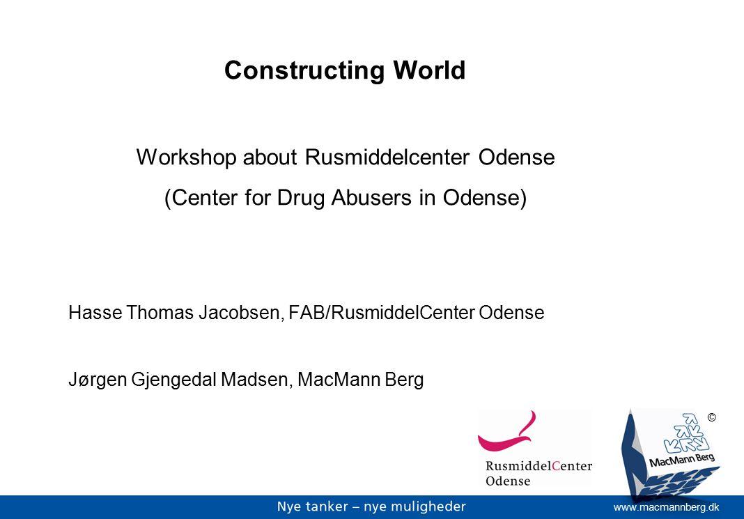 www.macmannberg.dk © Constructing World Workshop about Rusmiddelcenter Odense (Center for Drug Abusers in Odense) Hasse Thomas Jacobsen, FAB/RusmiddelCenter Odense Jørgen Gjengedal Madsen, MacMann Berg