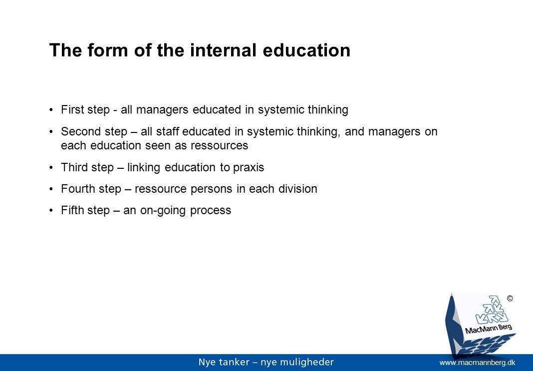 www.macmannberg.dk © The form of the internal education First step - all managers educated in systemic thinking Second step – all staff educated in systemic thinking, and managers on each education seen as ressources Third step – linking education to praxis Fourth step – ressource persons in each division Fifth step – an on-going process