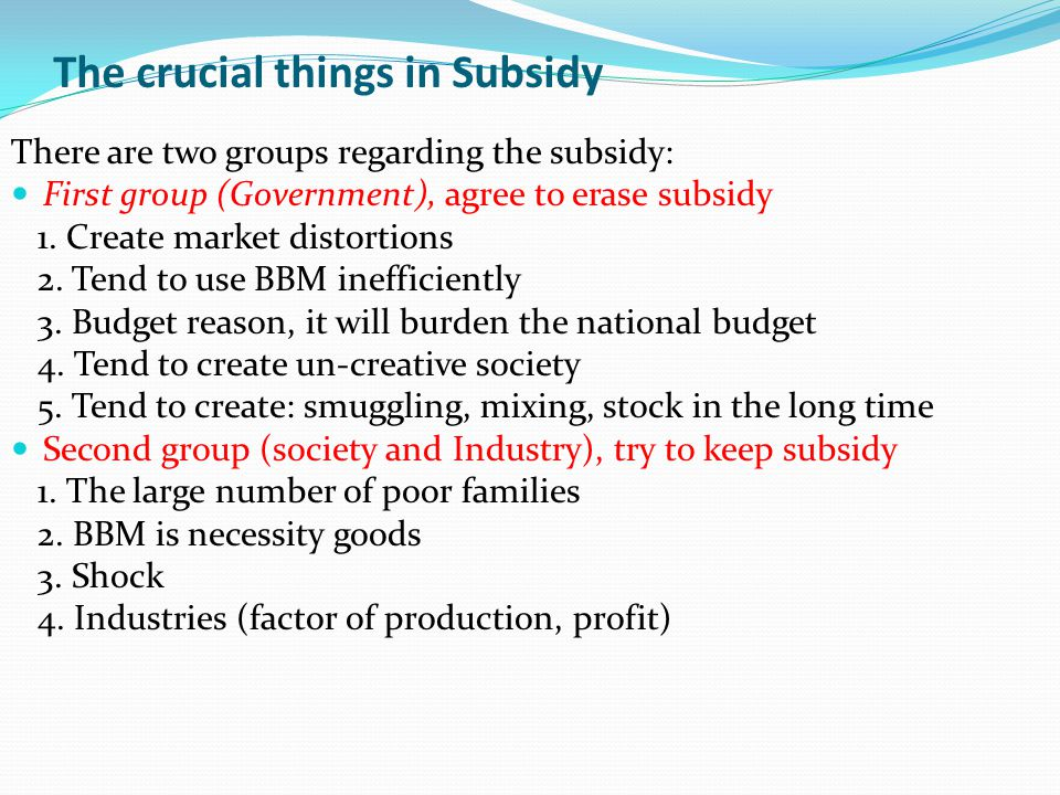 The crucial things in Subsidy There are two groups regarding the subsidy: First group (Government), agree to erase subsidy 1. Create market distortion