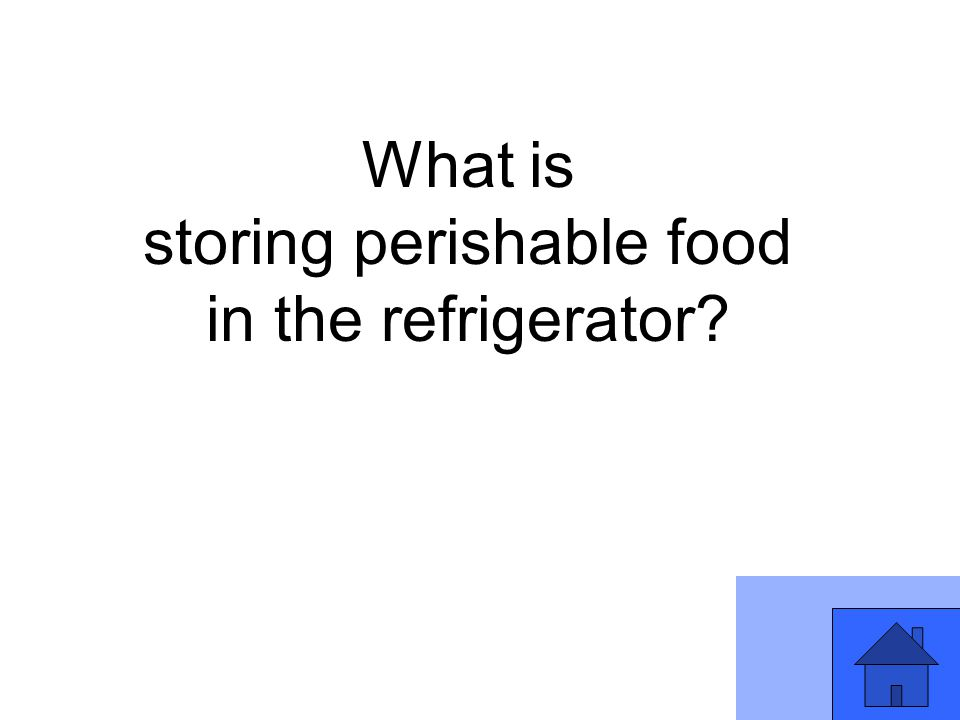 What is storing perishable food in the refrigerator?
