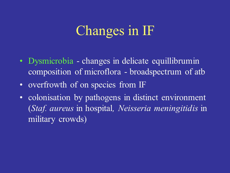 Changes in IF Dysmicrobia - changes in delicate equillibrumin composition of microflora - broadspectrum of atb overfrowth of on species from IF colonisation by pathogens in distinct environment (Staf.