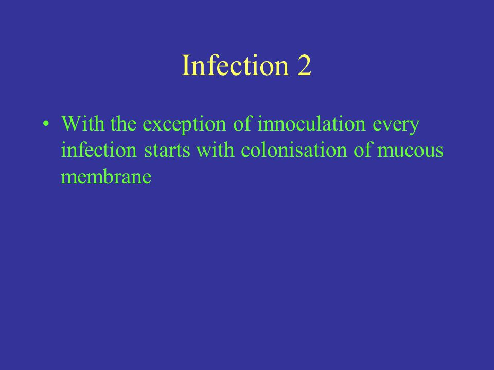 Infection 2 With the exception of innoculation every infection starts with colonisation of mucous membrane