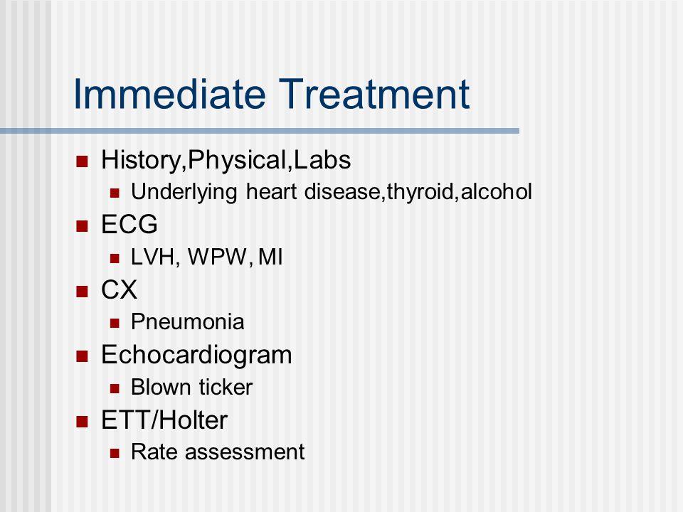 Immediate Treatment History,Physical,Labs Underlying heart disease,thyroid,alcohol ECG LVH, WPW, MI CX Pneumonia Echocardiogram Blown ticker ETT/Holter Rate assessment