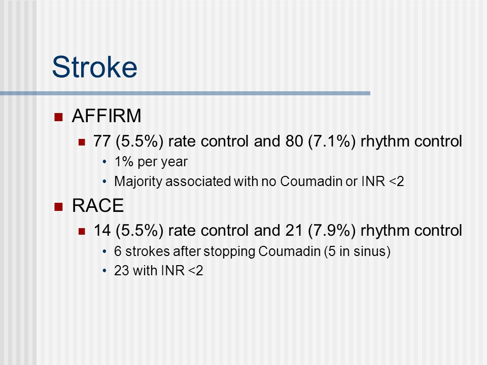 Stroke AFFIRM 77 (5.5%) rate control and 80 (7.1%) rhythm control 1% per year Majority associated with no Coumadin or INR <2 RACE 14 (5.5%) rate control and 21 (7.9%) rhythm control 6 strokes after stopping Coumadin (5 in sinus) 23 with INR <2