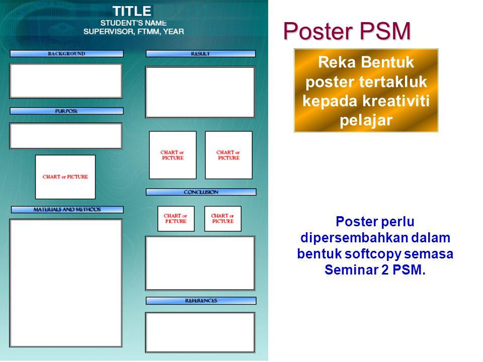 Poster PSM Reka Bentuk poster tertakluk kepada kreativiti pelajar Poster perlu dipersembahkan dalam bentuk softcopy semasa Seminar 2 PSM.
