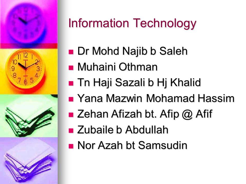Information Technology Dr Mohd Najib b Saleh Dr Mohd Najib b Saleh Muhaini Othman Muhaini Othman Tn Haji Sazali b Hj Khalid Tn Haji Sazali b Hj Khalid Yana Mazwin Mohamad Hassim Yana Mazwin Mohamad Hassim Zehan Afizah bt.