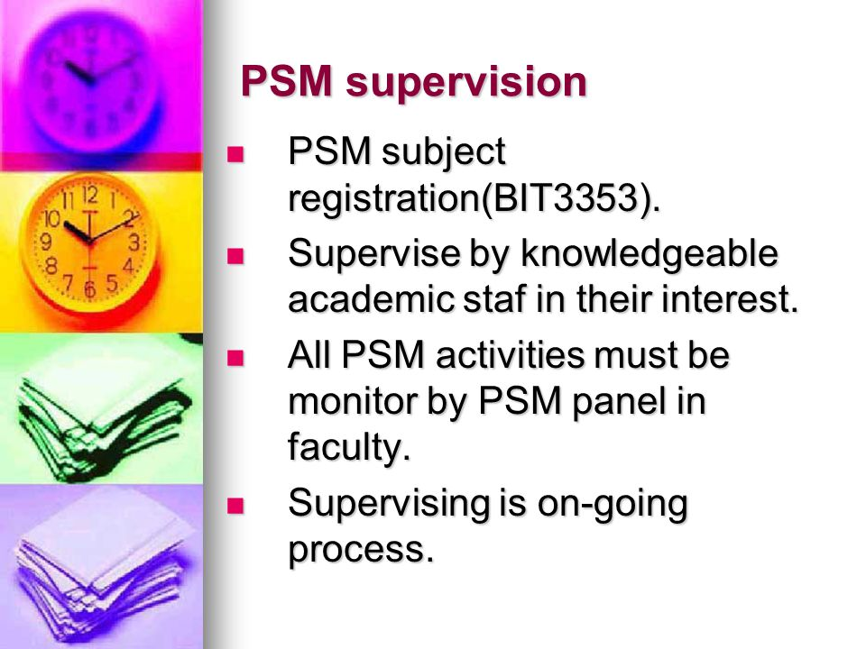PSM supervision PSM subject registration(BIT3353). PSM subject registration(BIT3353). Supervise by knowledgeable academic staf in their interest. Supe