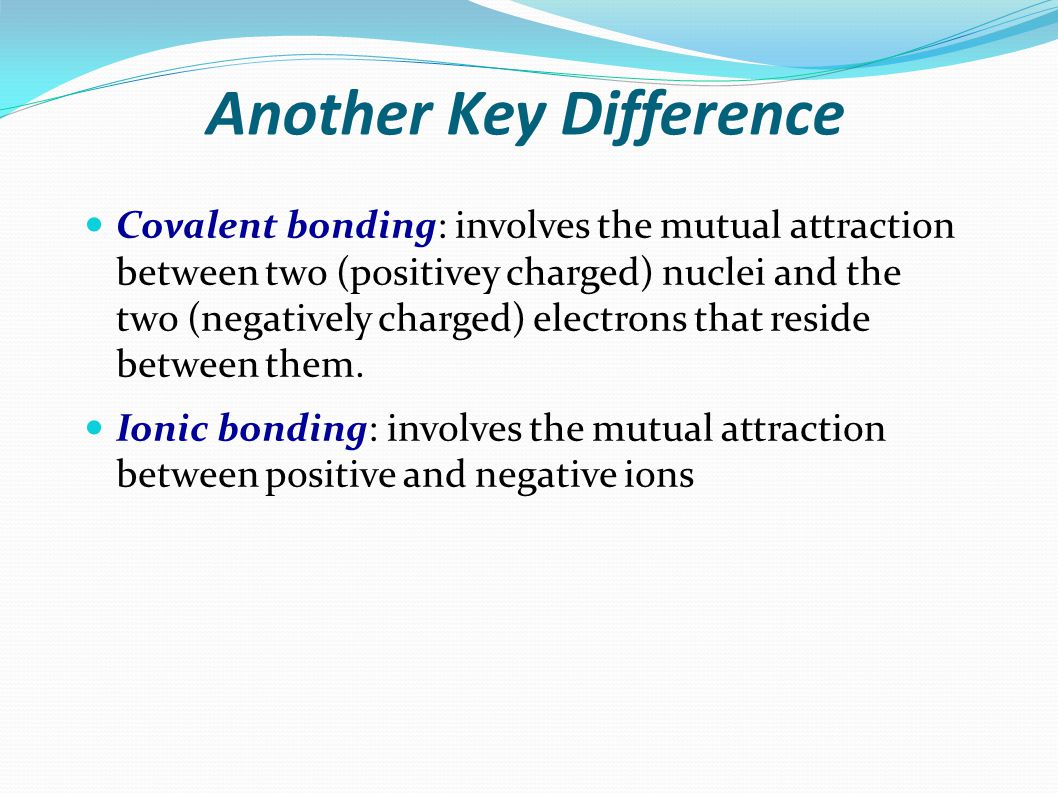 Another Key Difference Covalent bonding: involves the mutual attraction between two (positivey charged) nuclei and the two (negatively charged) electrons that reside between them.