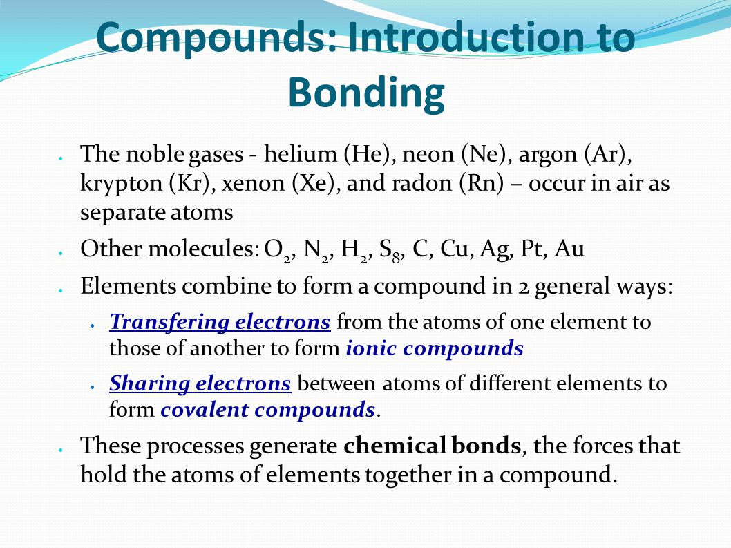 Compounds: Introduction to Bonding The noble gases - helium (He), neon (Ne), argon (Ar), krypton (Kr), xenon (Xe), and radon (Rn) – occur in air as separate atoms Other molecules: O 2, N 2, H 2, S 8, C, Cu, Ag, Pt, Au Elements combine to form a compound in 2 general ways: Transfering electrons from the atoms of one element to those of another to form ionic compounds Sharing electrons between atoms of different elements to form covalent compounds.
