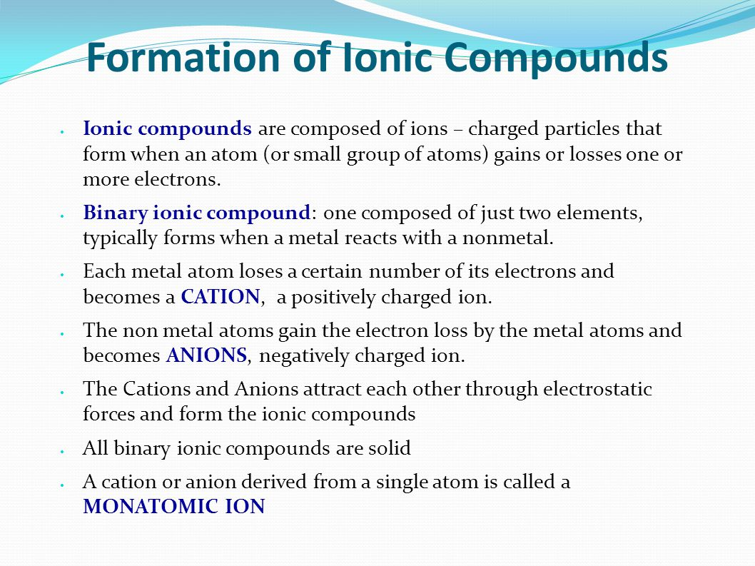 Formation of Ionic Compounds Ionic compounds are composed of ions – charged particles that form when an atom (or small group of atoms) gains or losses one or more electrons.