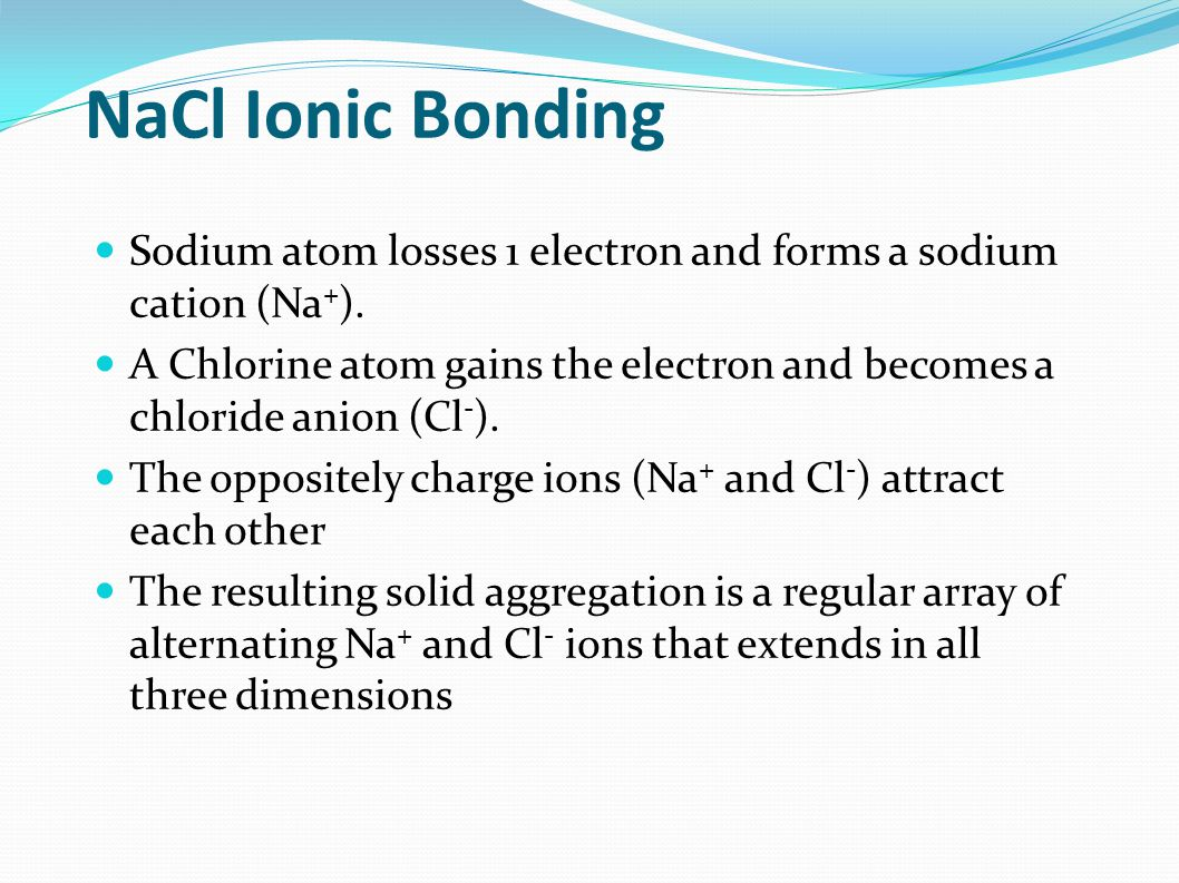 NaCl Ionic Bonding Sodium atom losses 1 electron and forms a sodium cation (Na + ).