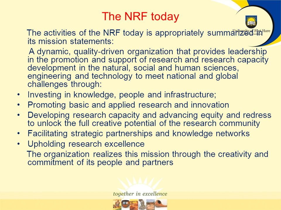 The NRF today The activities of the NRF today is appropriately summarized in its mission statements: A dynamic, quality-driven organization that provi