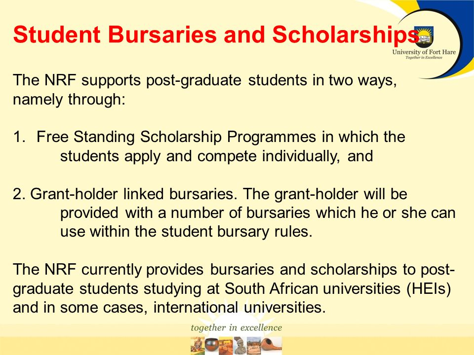 Student Bursaries and Scholarships The NRF supports post-graduate students in two ways, namely through: 1.Free Standing Scholarship Programmes in whic