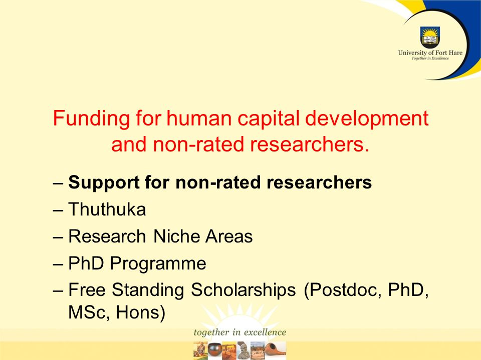 Funding for human capital development and non-rated researchers. –Support for non-rated researchers –Thuthuka –Research Niche Areas –PhD Programme –Fr