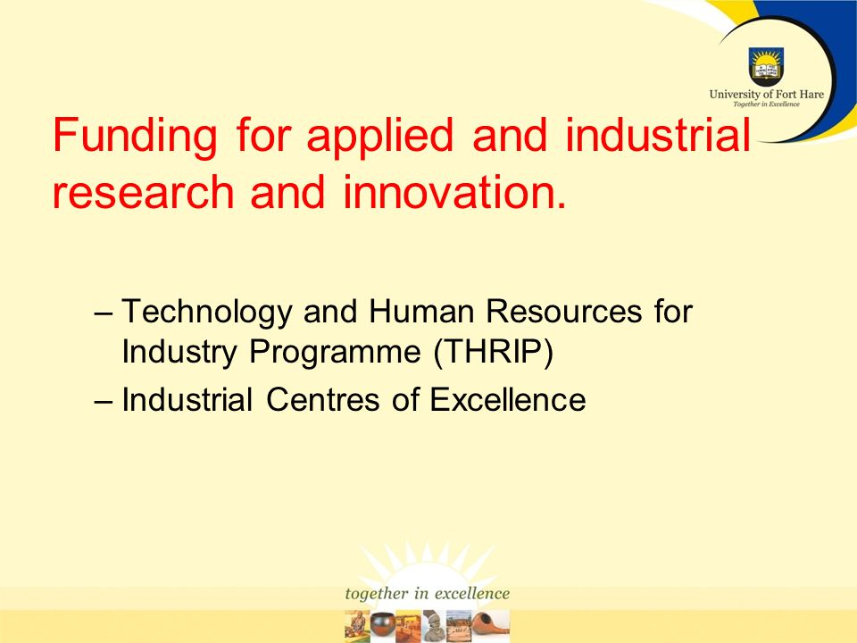 Funding for applied and industrial research and innovation. –Technology and Human Resources for Industry Programme (THRIP) –Industrial Centres of Exce