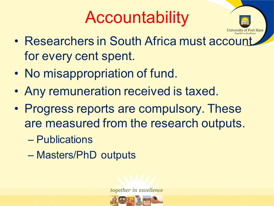 Accountability Researchers in South Africa must account for every cent spent. No misappropriation of fund. Any remuneration received is taxed. Progres