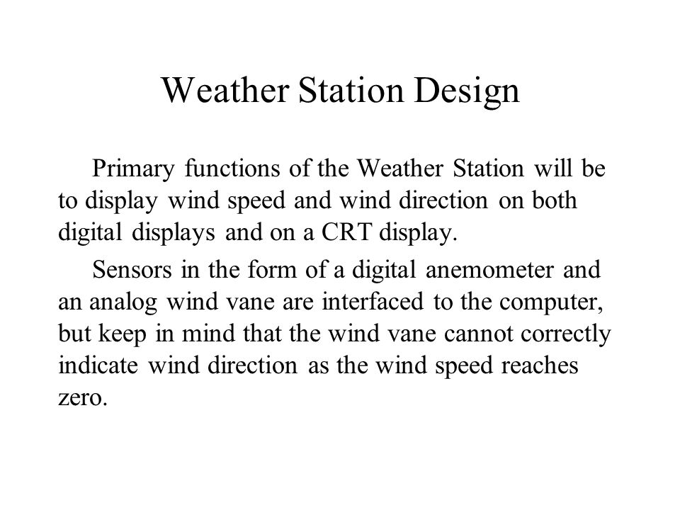 Weather Station Design Primary functions of the Weather Station will be to display wind speed and wind direction on both digital displays and on a CRT display.
