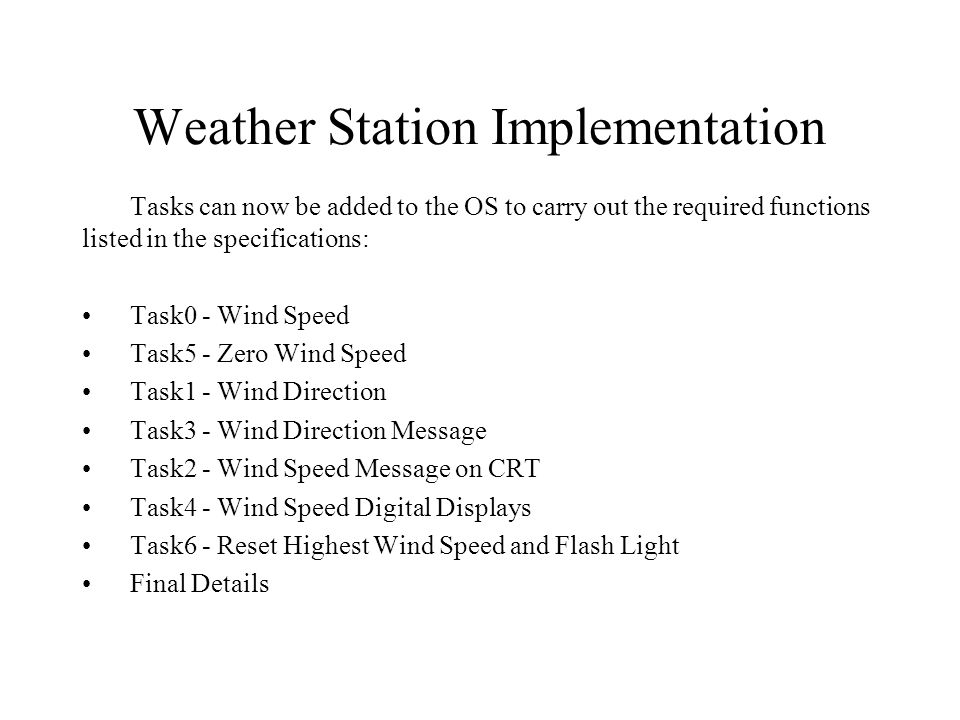 Weather Station Implementation Tasks can now be added to the OS to carry out the required functions listed in the specifications: Task0 - Wind Speed Task5 - Zero Wind Speed Task1 - Wind Direction Task3 - Wind Direction Message Task2 - Wind Speed Message on CRT Task4 - Wind Speed Digital Displays Task6 - Reset Highest Wind Speed and Flash Light Final Details