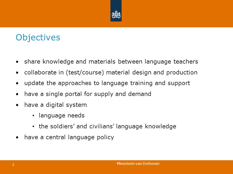 Ministerie van Defensie 3 Objectives share knowledge and materials between language teachers collaborate in (test/course) material design and production update the approaches to language training and support have a single portal for supply and demand have a digital system language needs the soldiers' and civilians language knowledge have a central language policy