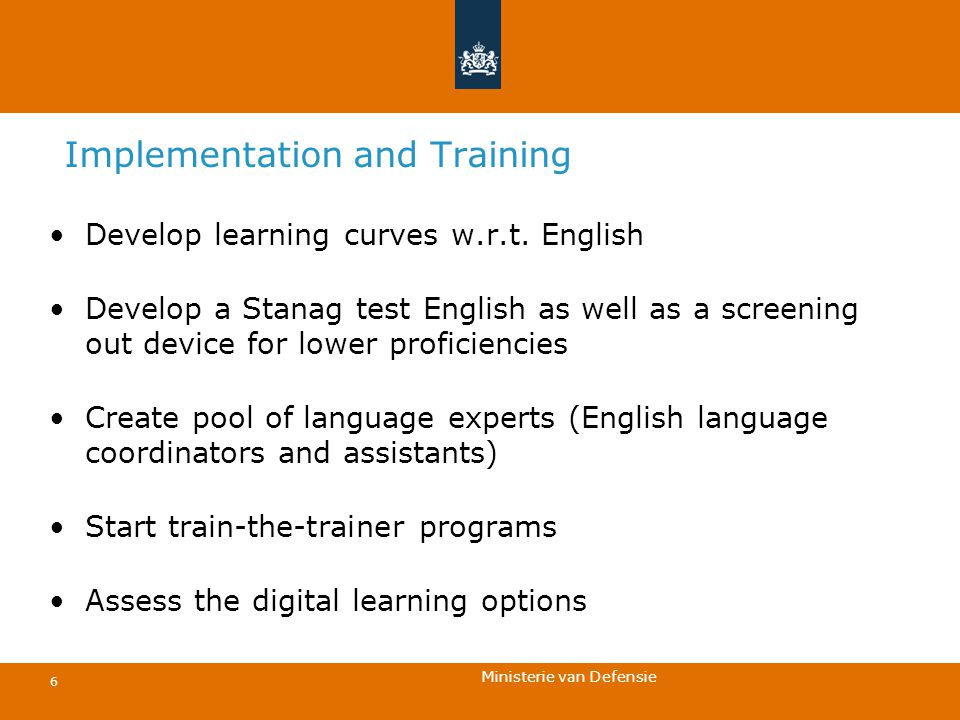 Ministerie van Defensie 6 Implementation and Training Develop learning curves w.r.t. English Develop a Stanag test English as well as a screening out