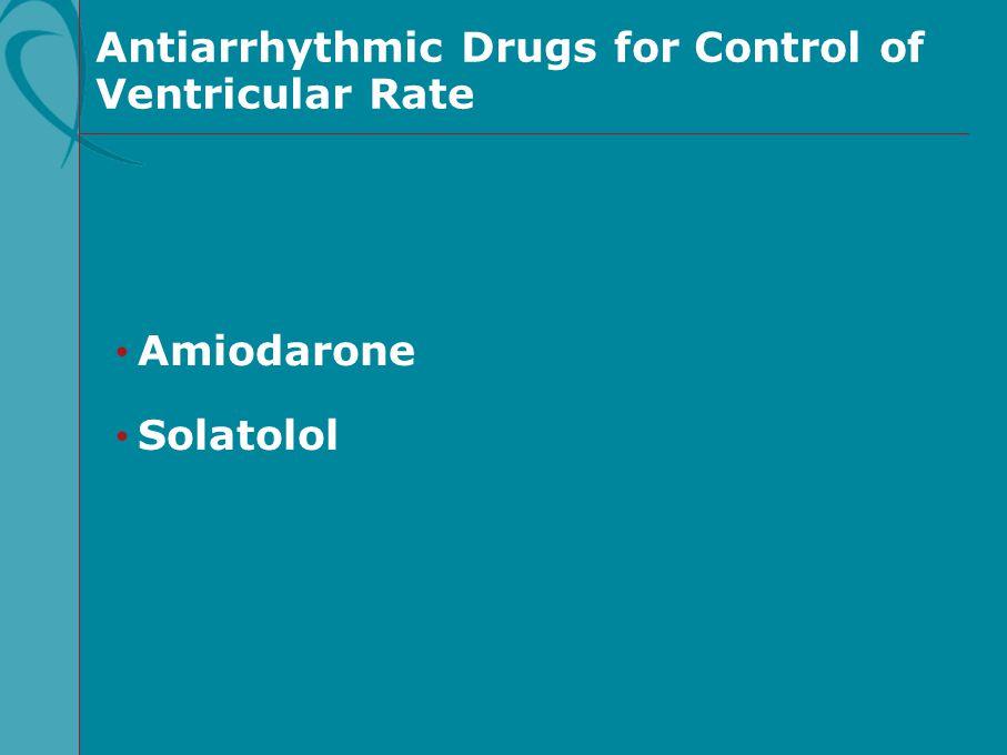 Antiarrhythmic Drugs for Control of Ventricular Rate Amiodarone Solatolol
