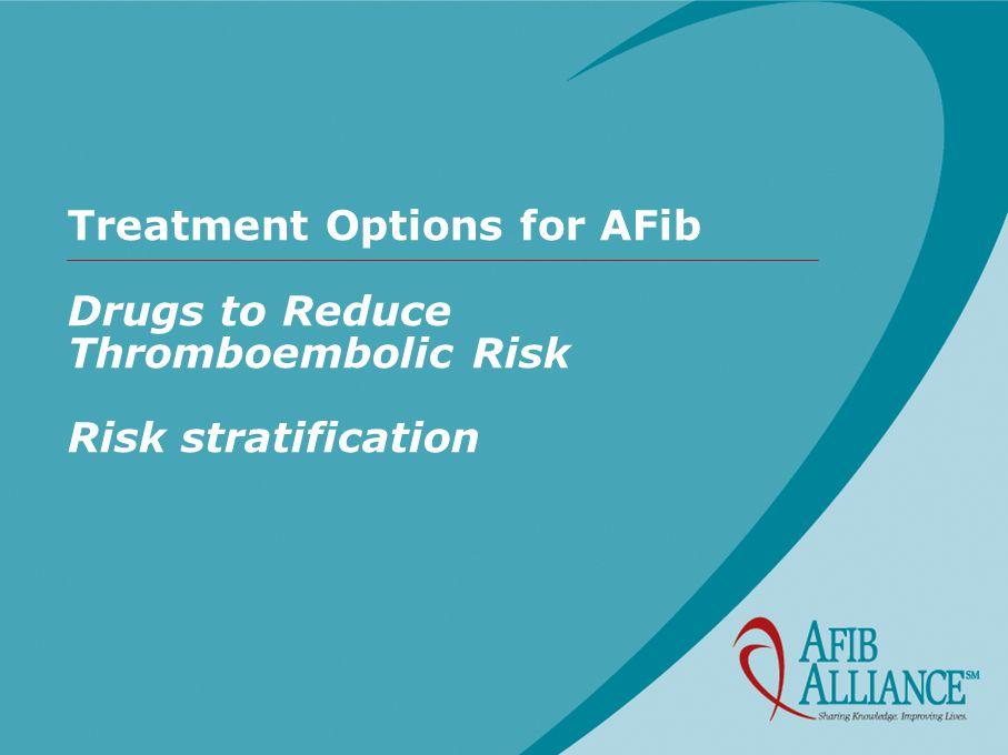 Treatment Options for AFib Drugs to Reduce Thromboembolic Risk Risk stratification