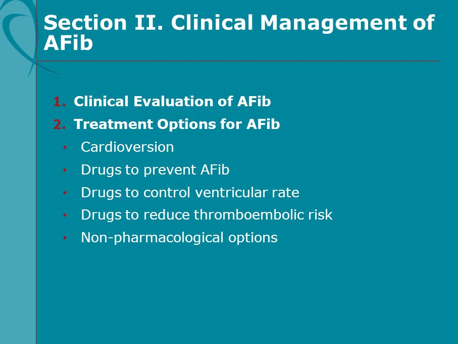 Section II. Clinical Management of AFib 1. Clinical Evaluation of AFib 2. Treatment Options for AFib Cardioversion Drugs to prevent AFib Drugs to cont