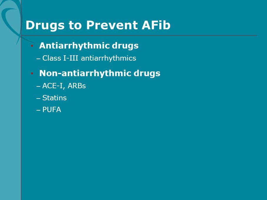 Drugs to Prevent AFib Antiarrhythmic drugs – Class I-III antiarrhythmics Non-antiarrhythmic drugs – ACE-I, ARBs – Statins – PUFA