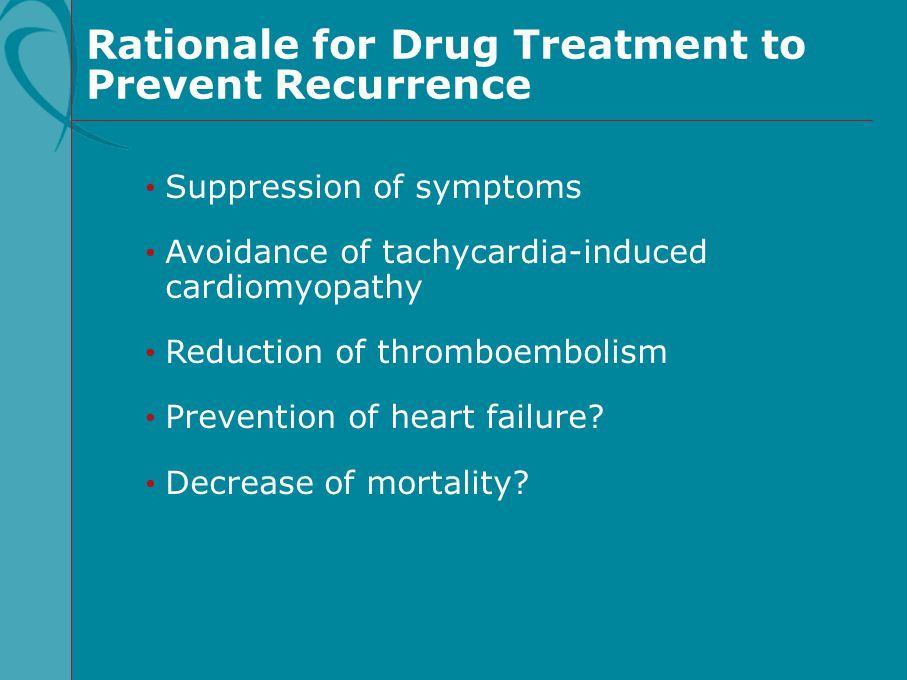 Rationale for Drug Treatment to Prevent Recurrence Suppression of symptoms Avoidance of tachycardia-induced cardiomyopathy Reduction of thromboembolis