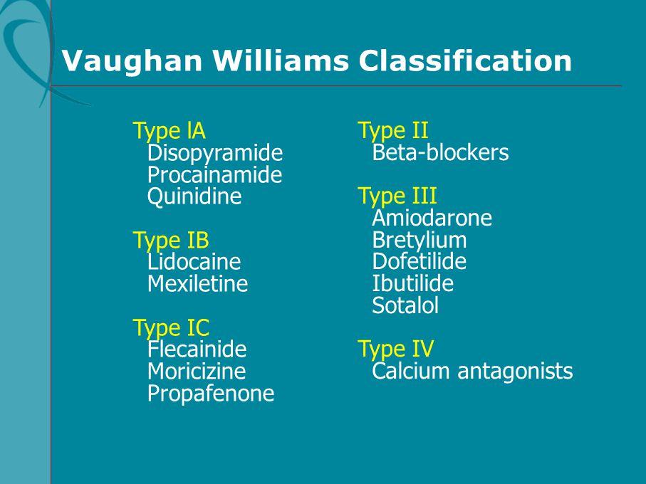Vaughan Williams Classification Type lA Disopyramide Procainamide Quinidine Type IB Lidocaine Mexiletine Type IC Flecainide Moricizine Propafenone Typ