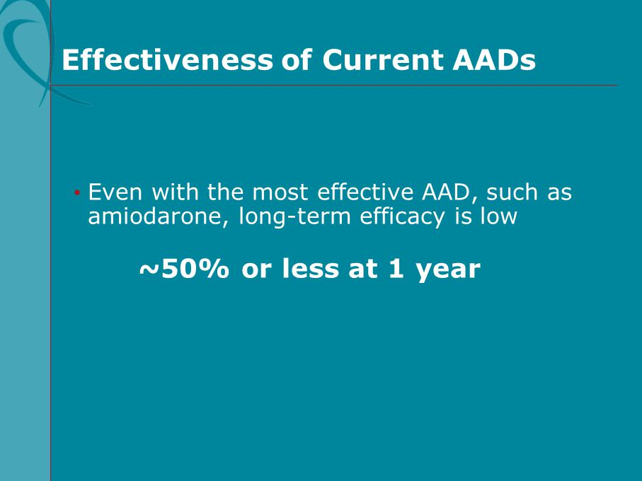 Even with the most effective AAD, such as amiodarone, long-term efficacy is low ~50% or less at 1 year Effectiveness of Current AADs
